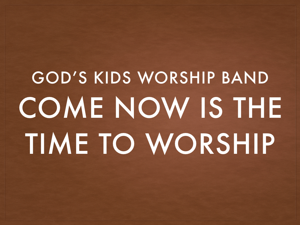 Come Now is the Time to Wor...